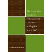 The Columbia Guide to West African Literature in English Since 1945 by Oyekan Owomoyela
