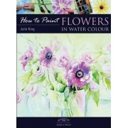 How to Paint: Flowers in Water Colour by Julie King