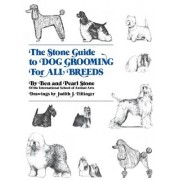 The Stone Guide to Dog Grooming for All Breeds by Ben Stone
