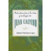 Introduccion a la Vida y Teologia de Juan Calvino = An Introduction to the Life and Theology of John Calvin by Salatiel Palomino Lopez