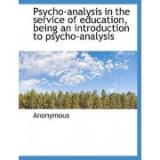 Psycho-Analysis in the Service of Education, Being an Introduction to Psycho-Analysis by Anonymous