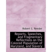 Reports, Speeches, and Fragmentary Reflections on the Colored Population of Maryland, and Slavery by Robert S Reeder