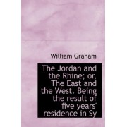 The Jordan and the Rhine; Or, the East and the West. Being the Result of Five Years' Residence in Sy by William Graham