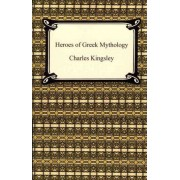 Heroes of Greek Mythology by Charles Jr Kingsley