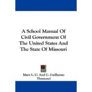 A School Manual of Civil Government of the United States and the State of Missouri by Mary L G Thummel