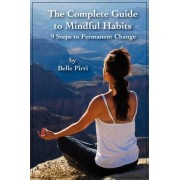 The Complete Guide to Mindful Habits - 9 Steps to Permanent Change by Belle Pirri