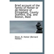 Brief Account of the Family of Homer or de Homere of Ettingshall, County Stafford, Eng. and Boston by Dixon B Homer (Bernard Homer)