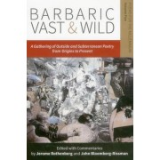 Barbaric Vast & Wild: A Gathering of Outside & Subterranean Poetry from Origins to Present by Jerome Rothenberg