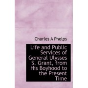 Life and Public Services of General Ulysses S. Grant, from His Boyhood to the Present Time by Charles A Phelps