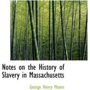Notes on the History of Slavery in Massachusetts by George Henry Moore