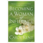 Becoming a Woman of Influence by Carol Kent