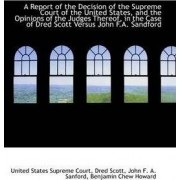 A Report of the Decision of the Supreme Court of the United States, and the Opinions of the Judges T by United States Supreme Court
