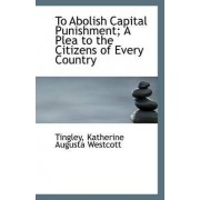 To Abolish Capital Punishment; A Plea to the Citizens of Every Country by Tingley Katherine Augusta Westcott