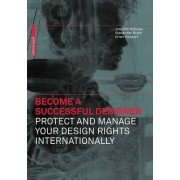 Become a Successful Designer - Protect and Manage Your Design Rights Internationally by Joachim Kobuss