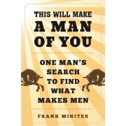 This Will Make a Man of You: One Man's Search for Hemingway and Manhood in a Changing World
