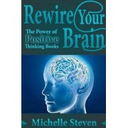 Rewire Your Brain: The Power of Positive Thinking Books by Michelle Steven