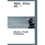Well, After All -- by Moore Frank Frankfort