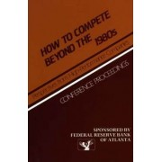 How to Compete Beyond the 1980s: Perspectives from High-Performance Companies by Federal Reserve Bank Of Atlanta