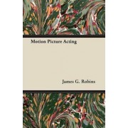 Motion Picture Acting by James G. Robins