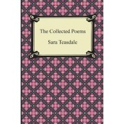 The Collected Poems of Sara Teasdale (Sonnets to Duse and Other Poems, Helen of Troy and Other Poems, Rivers to the Sea, Love Songs, and Flame and Sha by Sara Teasdale
