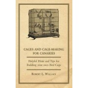 Cages and Cage-Making for Canaries - Helpful Hints and Tips for Building Your Own Bird Cage by Robert L. Wallace