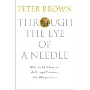 Peter Brown Through the Eye of a Needle: Wealth, the Fall of Rome, and the Making of Christianity in the West, 350-550 AD