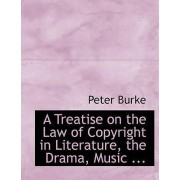 A Treatise on the Law of Copyright in Literature, the Drama, Music ... by Professor Peter Burke