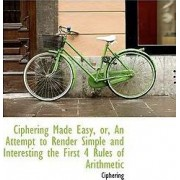 Ciphering Made Easy, Or, an Attempt to Render Simple and Interesting the First 4 Rules of Arithmetic by Ciphering