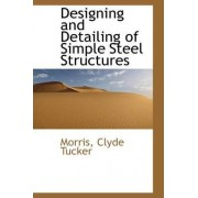 Designing and Detailing of Simple Steel Structures by Morris Clyde Tucker