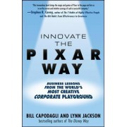 Innovate the Pixar Way: Business Lessons from the World's Most Creative Corporate Playground by Bill Capodagli