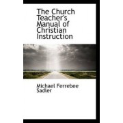 The Church Teacher's Manual of Christian Instruction by Michael Ferrebee Sadler