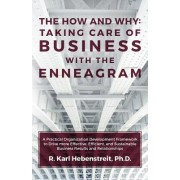 The How and Why: Taking Care of Business with the Enneagram: A Practical Organization Development Framework to Drive More Effective, Ef