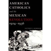American Catholics and the Mexican Revolution, 1924-1936 by Matthew A. Redinger