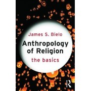 Anthropology of Religion: The Basics by James S. Bielo