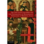 The Two Latin Cultures and the Foundation of Renaissance Humanism in Medieval Italy by Ronald G. Witt