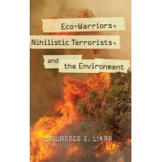 Eco-Warriors, Nihilistic Terrorists, and the Environment by Lawrence E. Likar