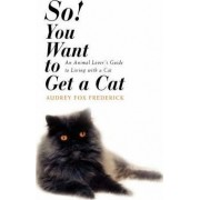 So! You Want to Get a Cat by Audrey Fox Frederick