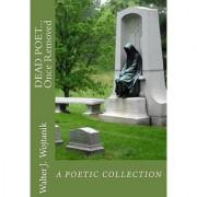 DEAD POET... Once Removed: The Poetic Works of Walter J Wojtanik (Volume 1)