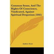 Common Sense, And The Rights Of Conscience, Vindicated, Against Spiritual Despotism (1845) by Andrew Scott