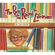 The Boy Who Was Raised by Librarians by Carla Morris
