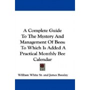 A Complete Guide to the Mystery and Management of Bees by William White Sr