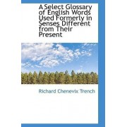 A Select Glossary of English Words Used Formerly in Senses Different from Their Present by Richard Chenevix Trench