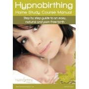Hypnobirthing Home Study Course Manual: Step by Step Guide to an Easy, Natural and Pain Free Birth