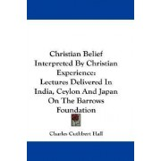 Christian Belief Interpreted by Christian Experience by Charles Cuthbert Hall