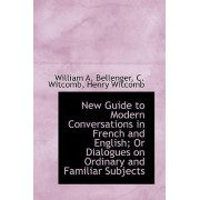 New Guide to Modern Conversations in French and English; Or Dialogues on Ordinary and Familiar Subje by William A Bellenger
