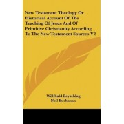 New Testament Theology or Historical Account of the Teaching of Jesus and of Primitive Christianity According to the New Testament Sources V2 by Willibald Beyschlag