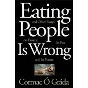 Eating People Is Wrong, and Other Essays on Famine, Its Past, and Its Future by Cormac O. Grada