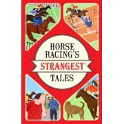 Horseracing's Strangest Tales: Extraordinary But True Stories From Over 150 Years of Racing by Andrew Ward