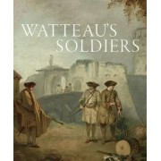 Watteau's Soldiers: Scenes of Military Life in Eighteenth-Century France by Aaron Wile
