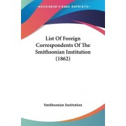 List of Foreign Correspondents of the Smithsonian Institution (1862) by Institution Smithsonian Institution